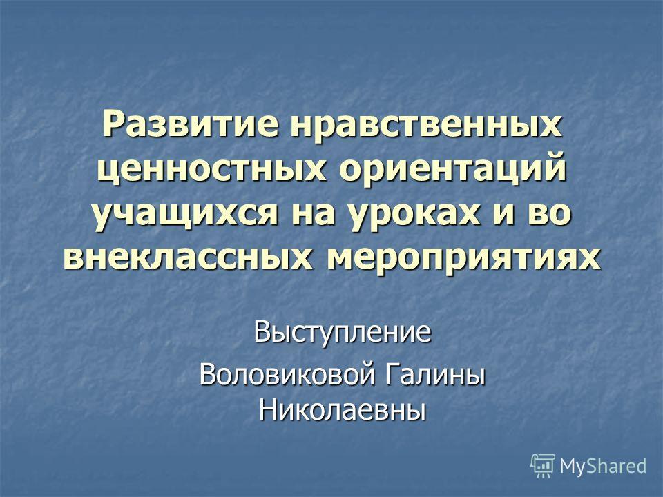 Развитие нравственных ценностных ориентаций учащихся на уроках и во внеклассных мероприятиях Выступление Воловиковой Галины Николаевны