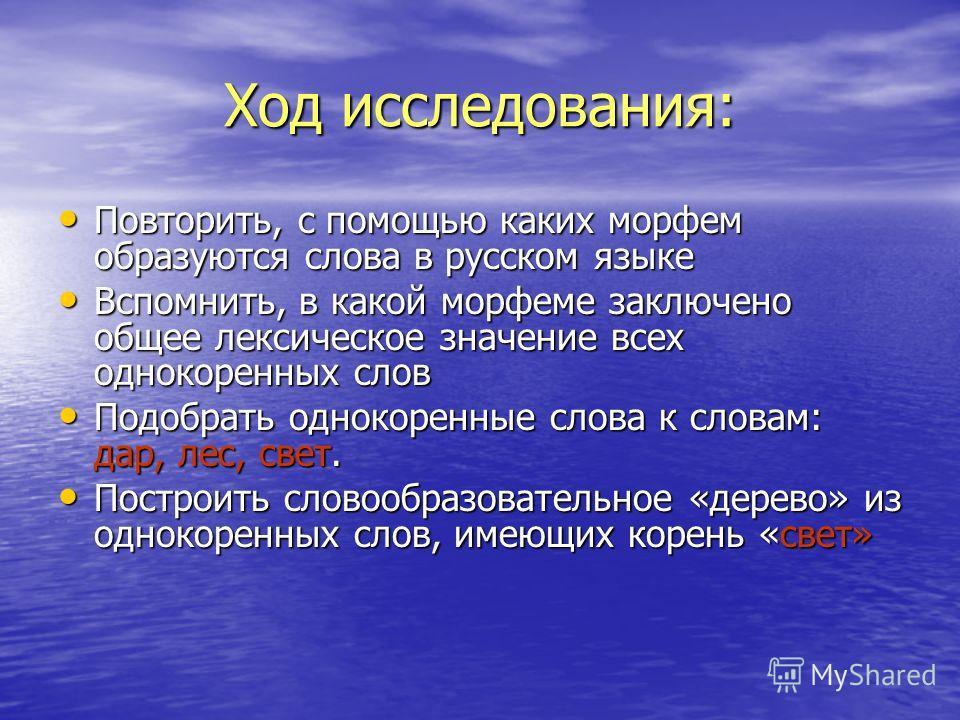 Ход исследования: Повторить, с помощью каких морфем образуются слова в русском языке Повторить, с помощью каких морфем образуются слова в русском языке Вспомнить, в какой морфеме заключено общее лексическое значение всех однокоренных слов Вспомнить,