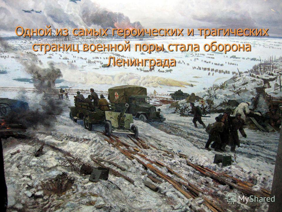 Одной из самых героических и трагических страниц военной поры стала оборона Ленинграда