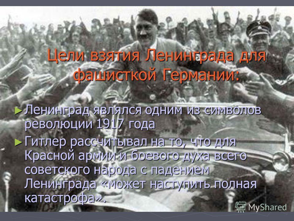 Цели взятия Ленинграда для фашисткой Германии: Ленинград являлся одним из символов революции 1917 года Ленинград являлся одним из символов революции 1917 года Гитлер рассчитывал на то, что для Красной армии и боевого духа всего советского народа с па