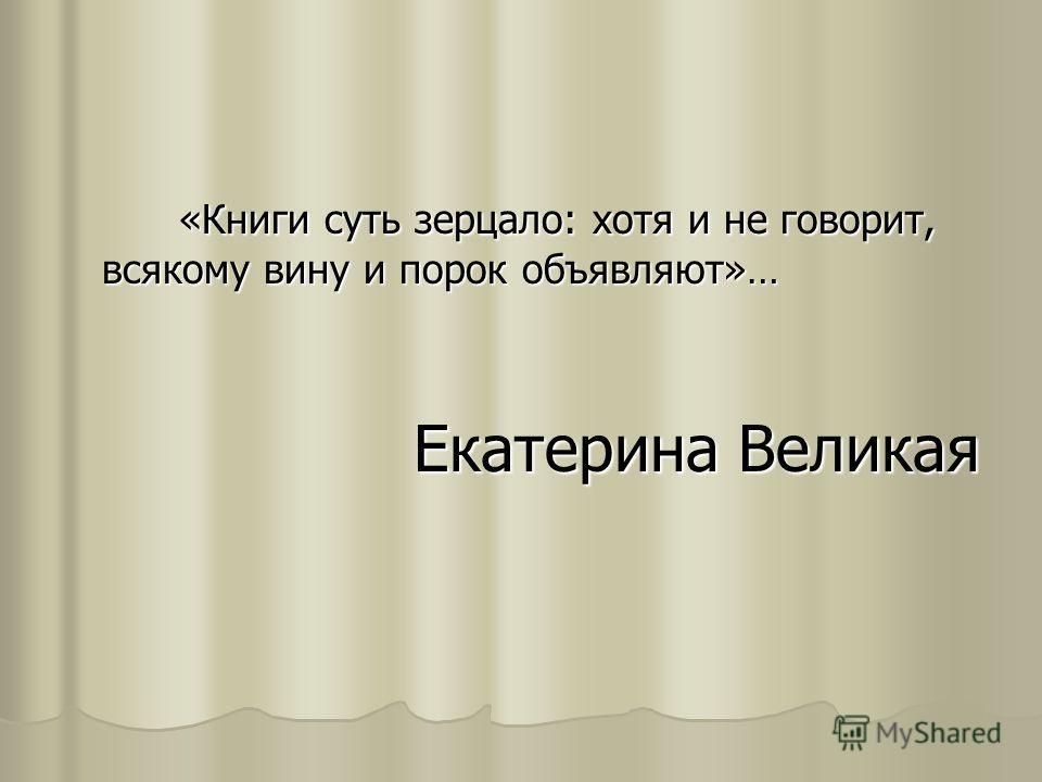 «Книги суть зерцало: хотя и не говорит, всякому вину и порок объявляют»… «Книги суть зерцало: хотя и не говорит, всякому вину и порок объявляют»… Екатерина Великая