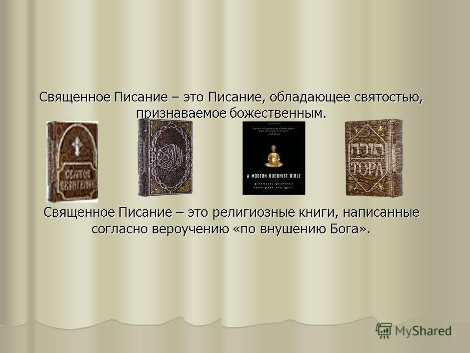 Священное Писание – это Писание, обладающее святостью, признаваемое божественным. Священное Писание – это религиозные книги, написанные согласно вероучению «по внушению Бога».