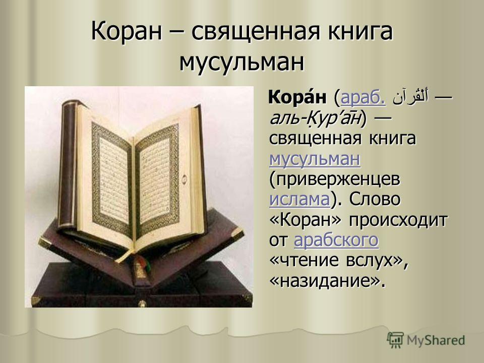 Коран – священная книга мусульман Кора́н (араб. أَلْقُرآن аль-К̣ура̄н) священная книга мусульман (приверженцев ислама). Слово «Коран» происходит от арабского «чтение вслух», «назидание». Кора́н (араб. أَلْقُرآن аль-К̣ура̄н) священная книга мусульман