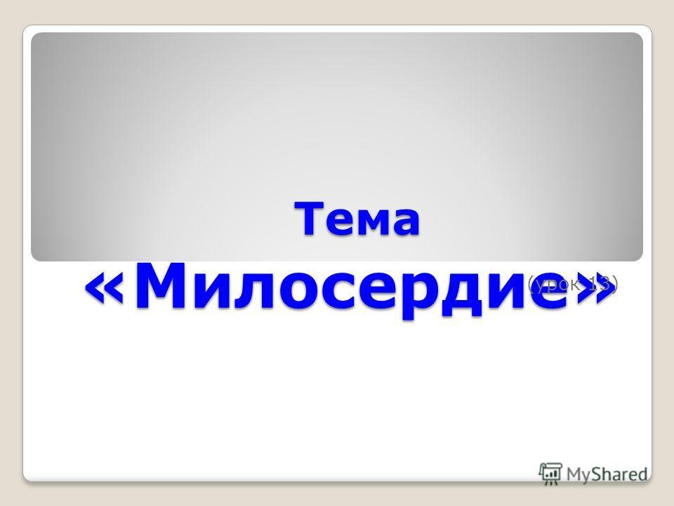 Тема «Милосердие» Тема «Милосердие» (урок 13)