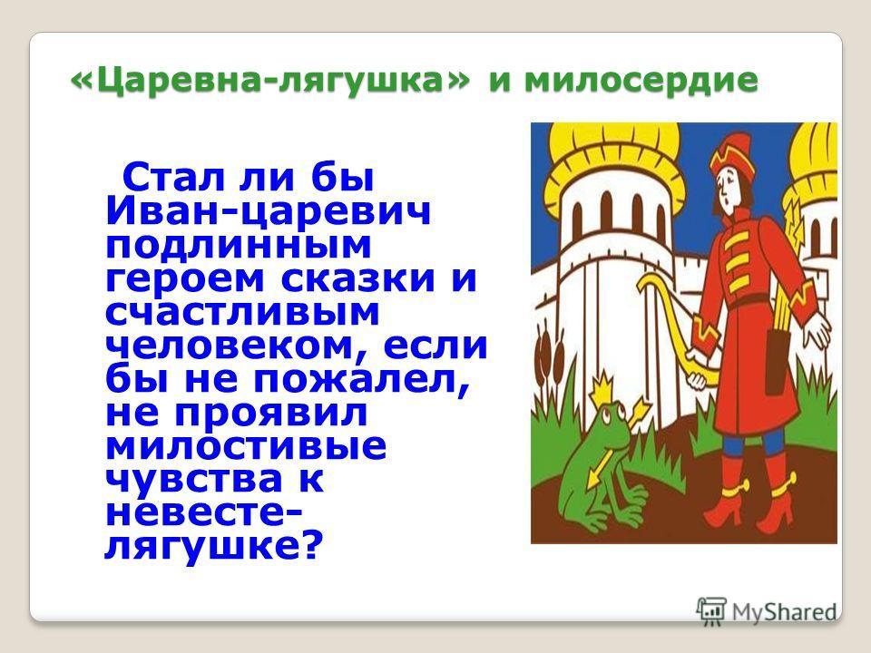 «Царевна-лягушка» и милосердие Стал ли бы Иван-царевич подлинным героем сказки и счастливым человеком, если бы не пожалел, не проявил милостивые чувства к невесте- лягушке?