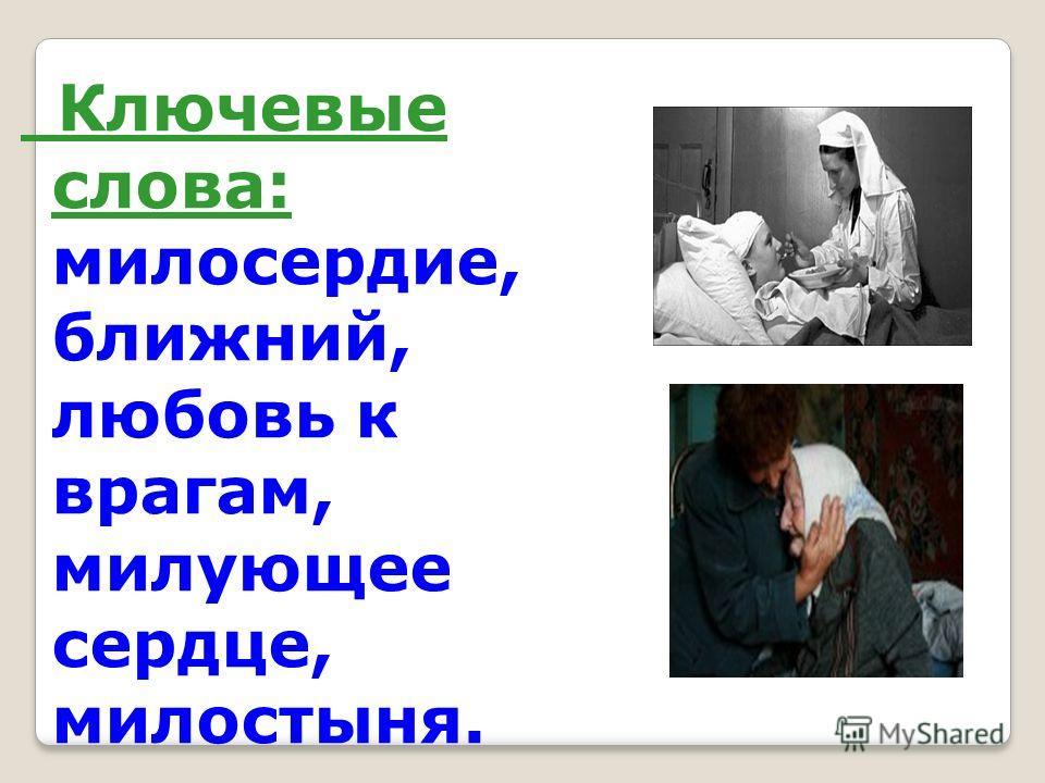 Ключевые слова: милосердие, ближний, любовь к врагам, милующее сердце, милостыня.