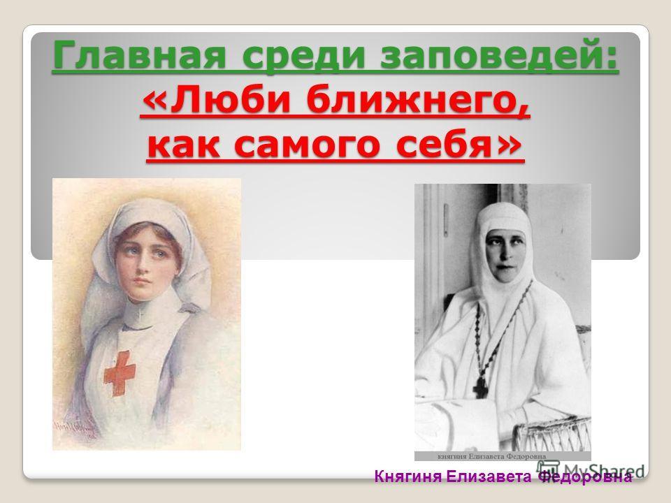Главная среди заповедей: «Люби ближнего, как самого себя» Княгиня Елизавета Федоровна