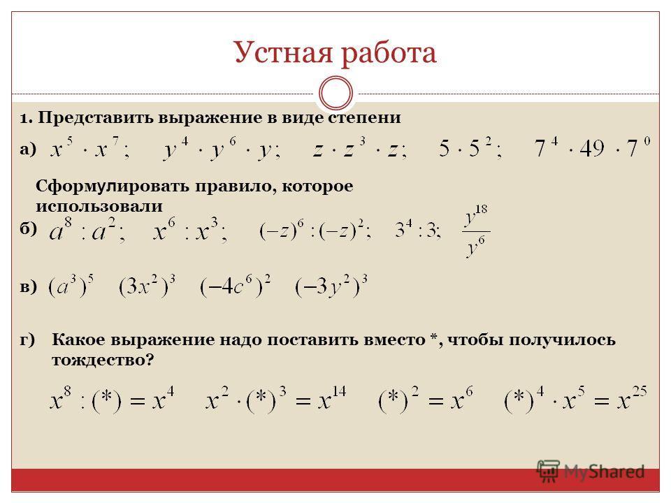 Устная работа 1. Представить выражение в виде степени а) Сформ ул ировать правило, которое использовали б) в) г)Какое выражение надо поставить вместо *, чтобы получилось тождество?