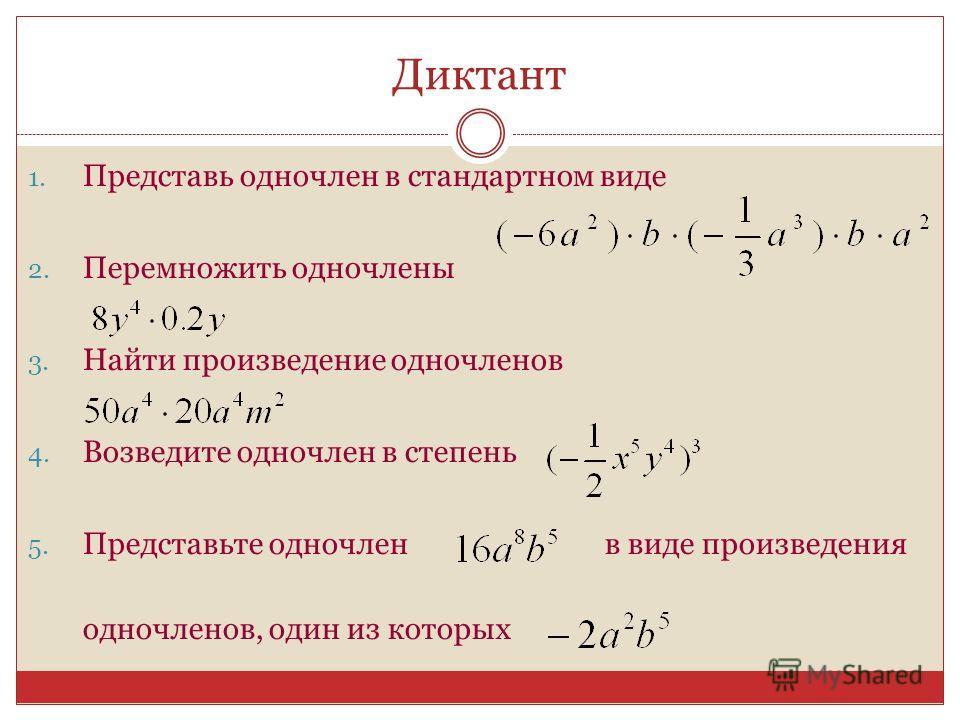 Диктант 1. Представь одночлен в стандартном виде 2. Перемножить одночлены 3. Найти произведение одночленов 4. Возведите одночлен в степень 5. Представьте одночленв виде произведения одночленов, один из которых
