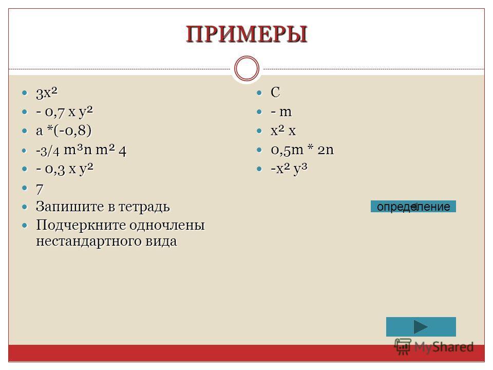 ПРИМЕРЫ 3х² 3х² - 0,7 х у² - 0,7 х у² а *(-0,8) а *(-0,8) -3/4 m³n m² 4 -3/4 m³n m² 4 - 0,3 x y² - 0,3 x y² 7 Запишите в тетрадь Запишите в тетрадь Подчеркните одночлены нестандартного вида Подчеркните одночлены нестандартного вида C - m - m x² x x²