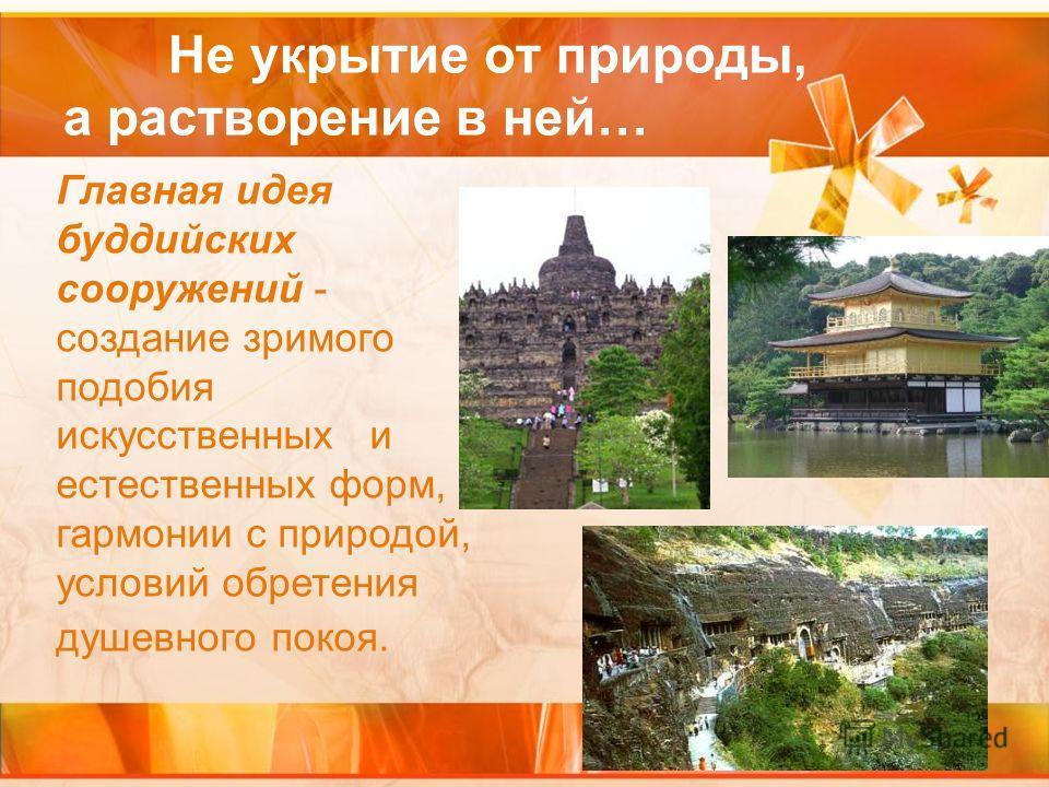 Не укрытие от природы, а растворение в ней… Главная идея буддийских сооружений - создание зримого подобия искусственных и естественных форм, гармонии с природой, условий обретения душевного покоя.