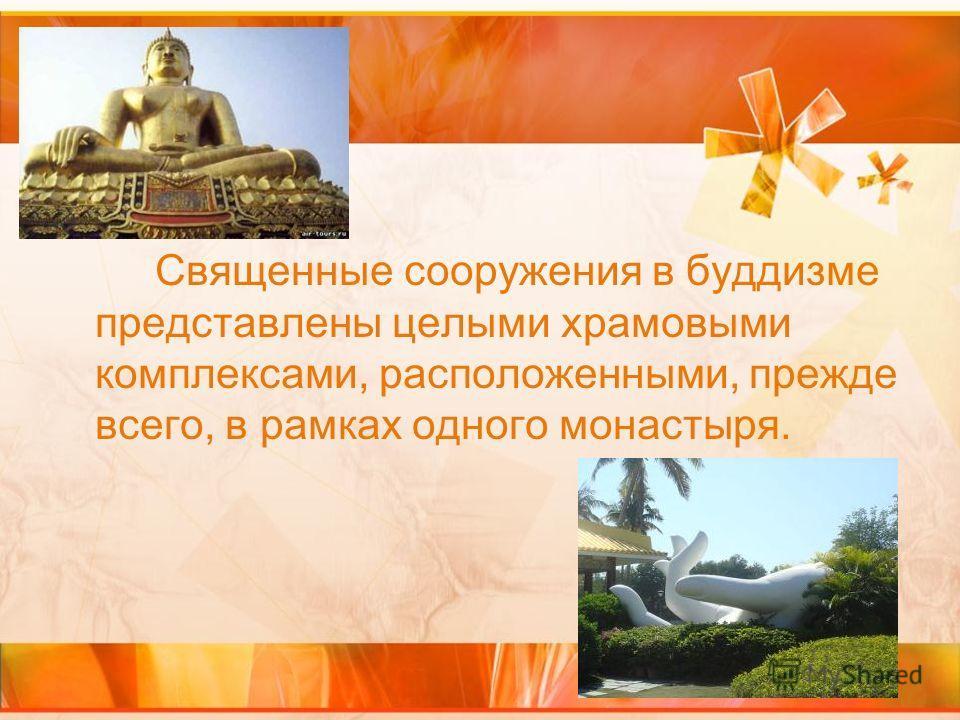 Священные сооружения в буддизме представлены целыми храмовыми комплексами, расположенными, прежде всего, в рамках одного монастыря.