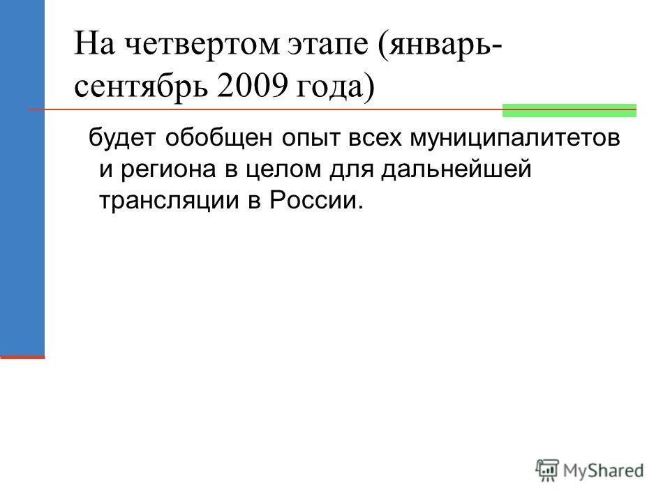 На четвертом этапе (январь- сентябрь 2009 года) будет обобщен опыт всех муниципалитетов и региона в целом для дальнейшей трансляции в России.
