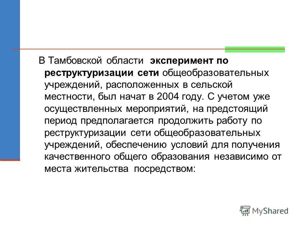 В Тамбовской области эксперимент по реструктуризации сети общеобразовательных учреждений, расположенных в сельской местности, был начат в 2004 году. С учетом уже осуществленных мероприятий, на предстоящий период предполагается продолжить работу по ре