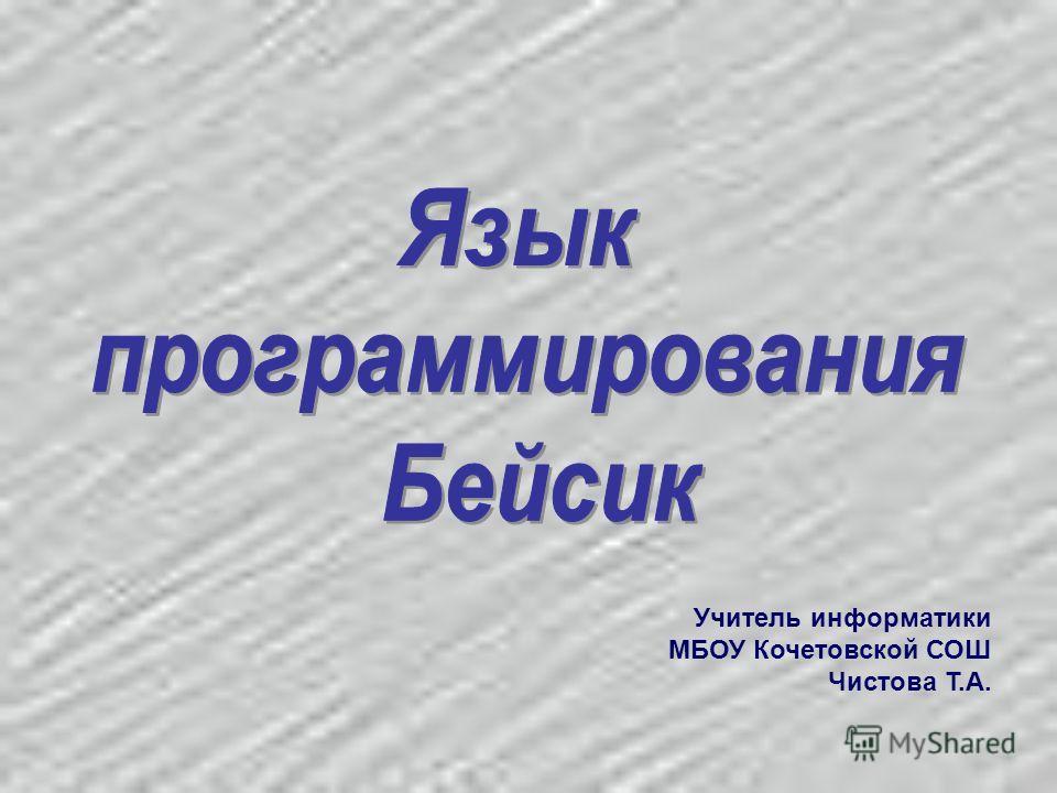 Учитель информатики МБОУ Кочетовской СОШ Чистова Т.А.