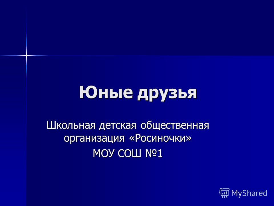 Юные друзья Школьная детская общественная организация «Росиночки» МОУ СОШ 1
