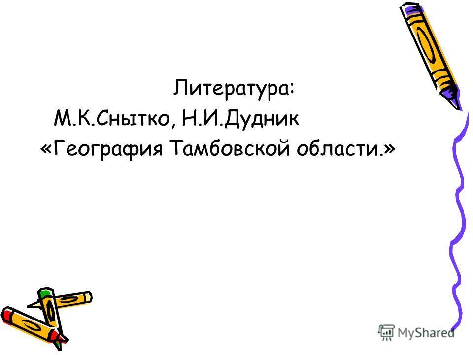 Литература: М.К.Снытко, Н.И.Дудник «География Тамбовской области.»