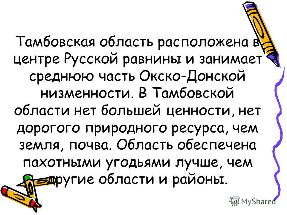 Тамбовская область расположена в центре Русской равнины и занимает среднюю часть Окско-Донской низменности. В Тамбовской области нет большей ценности, нет дорогого природного ресурса, чем земля, почва. Область обеспечена пахотными угодьями лучше, чем