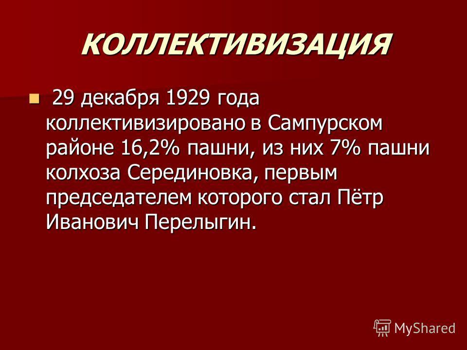 КОЛЛЕКТИВИЗАЦИЯ 29 декабря 1929 года коллективизировано в Сампурском районе 16,2% пашни, из них 7% пашни колхоза Серединовка, первым председателем которого стал Пётр Иванович Перелыгин. 29 декабря 1929 года коллективизировано в Сампурском районе 16,2