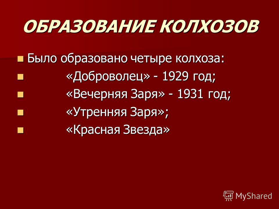ОБРАЗОВАНИЕ КОЛХОЗОВ Было образовано четыре колхоза: Было образовано четыре колхоза: «Доброволец» - 1929 год; «Доброволец» - 1929 год; «Вечерняя Заря» - 1931 год; «Вечерняя Заря» - 1931 год; «Утренняя Заря»; «Утренняя Заря»; «Красная Звезда» «Красная