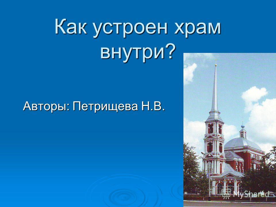 Как устроен храм внутри? Авторы: Петрищева Н.В.