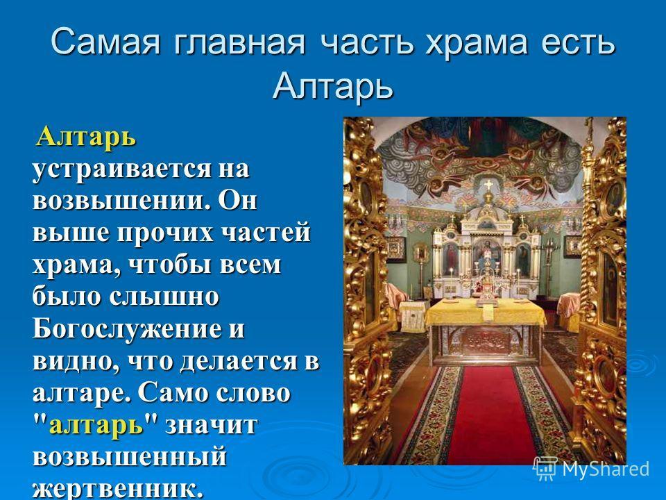 Самая главная часть храма есть Алтарь Алтарь устраивается на возвышении. Он выше прочих частей храма, чтобы всем было слышно Богослужение и видно, что делается в алтаре. Само слово