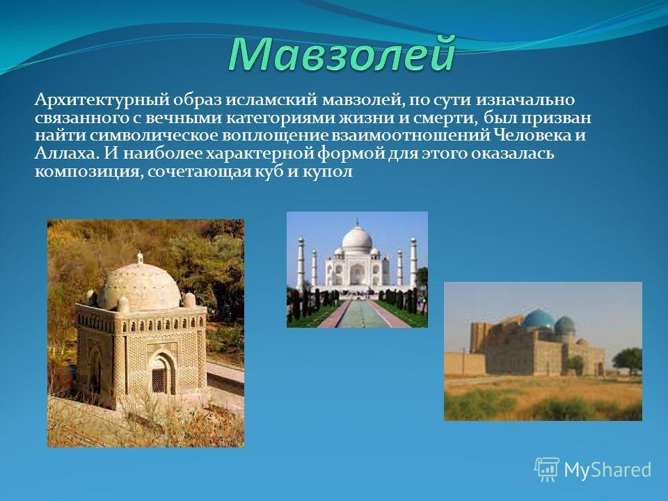 Архитектурный образ исламский мавзолей, по сути изначально связанного с вечными категориями жизни и смерти, был призван найти символическое воплощение взаимоотношений Человека и Аллаха. И наиболее характерной формой для этого оказалась композиция, со