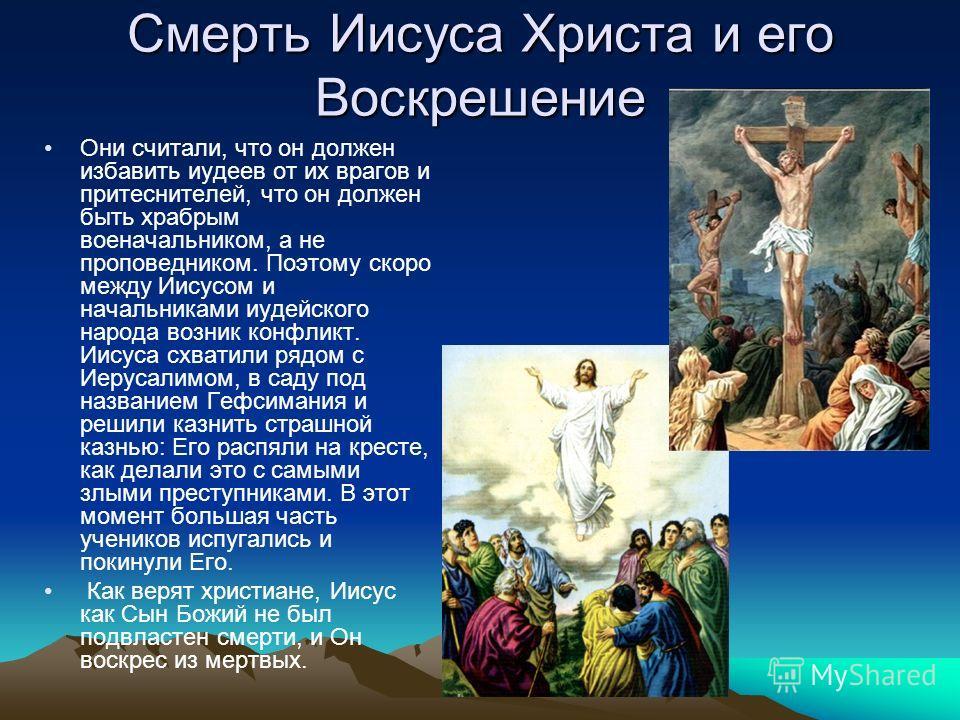 Смерть Иисуса Христа и его Воскрешение Они считали, что он должен избавить иудеев от их врагов и притеснителей, что он должен быть храбрым военачальником, а не проповедником. Поэтому скоро между Иисусом и начальниками иудейского народа возник конфлик
