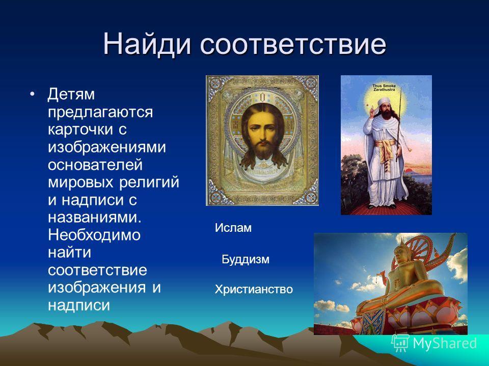 Найди соответствие Детям предлагаются карточки с изображениями основателей мировых религий и надписи с названиями. Необходимо найти соответствие изображения и надписи Христианство Ислам Буддизм