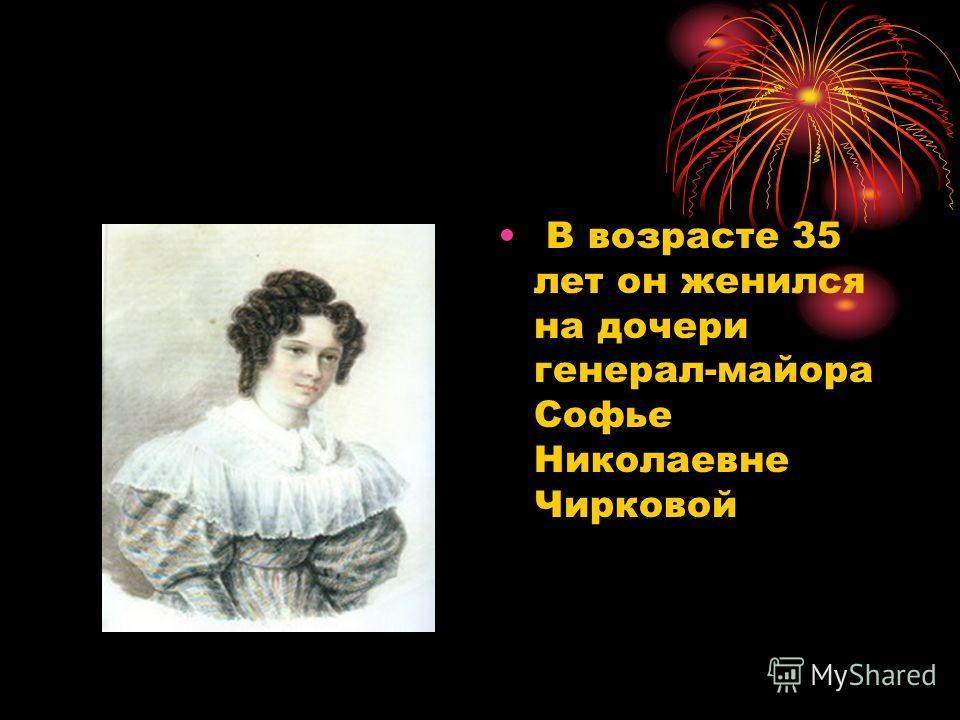 В возрасте 35 лет он женился на дочери генерал-майора Софье Николаевне Чирковой