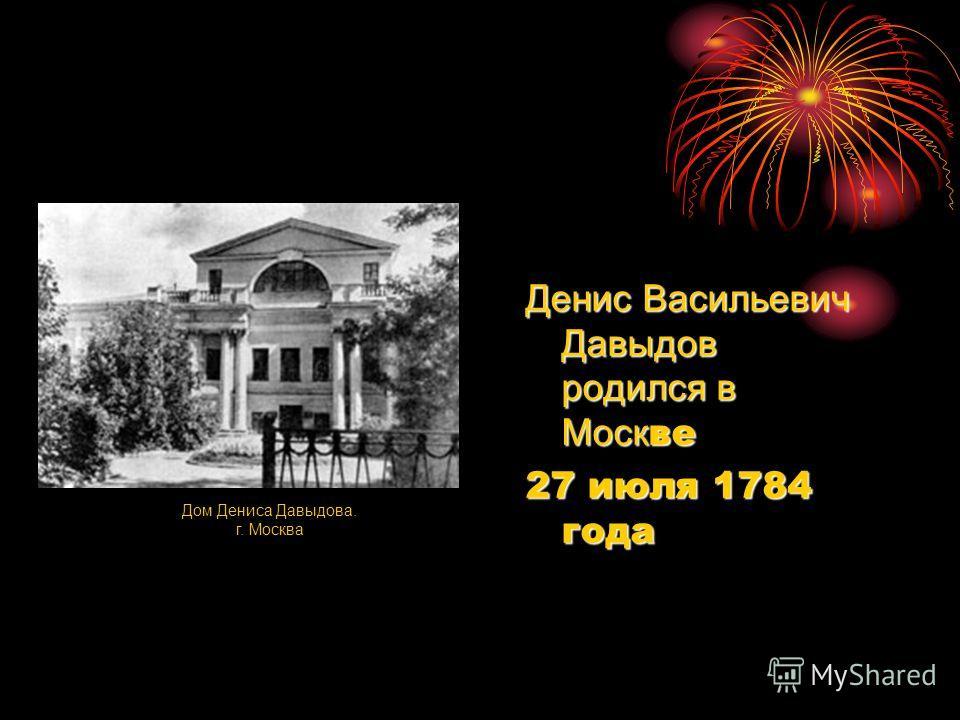 Денис Васильевич Давыдов родился в Моск ве 27 июля 1784 года Дом Дениса Давыдова. г. Москва