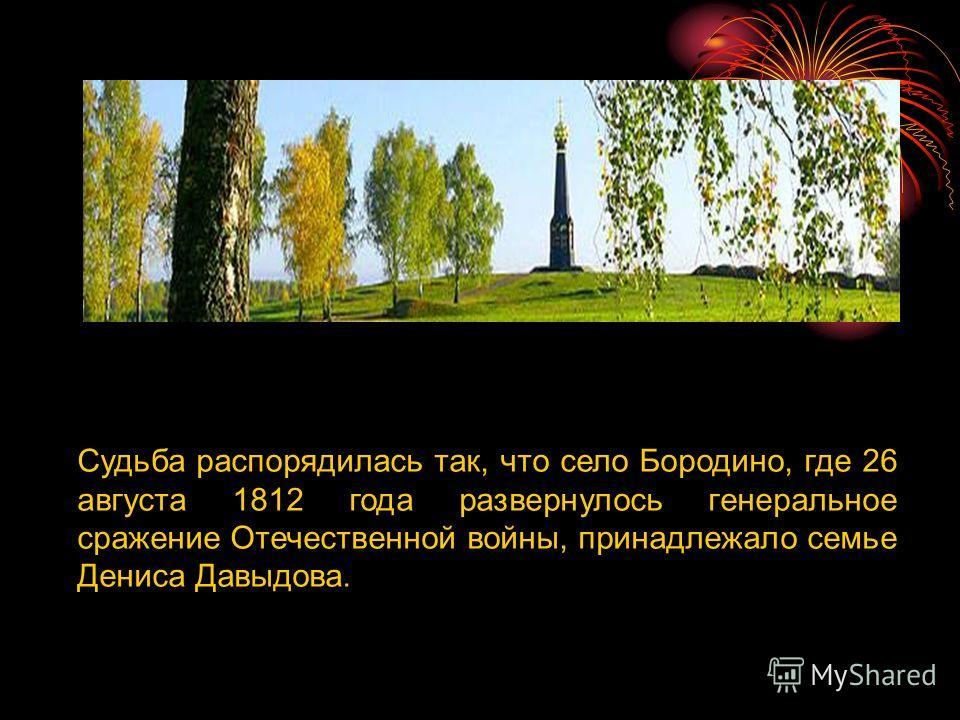 Судьба распорядилась так, что село Бородино, где 26 августа 1812 года развернулось генеральное сражение Отечественной войны, принадлежало семье Дениса Давыдова.