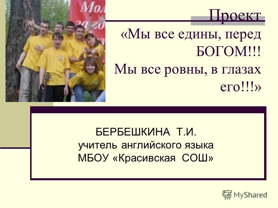 Проект «Мы все едины, перед БОГОМ!!! Мы все ровны, в глазах его!!!» БЕРБЕШКИНА Т.И. учитель английского языка МБОУ «Красивская СОШ»