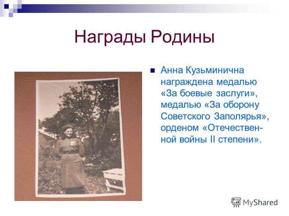 Награды Родины Анна Кузьминична награждена медалью «За боевые заслуги», медалью «За оборону Советского Заполярья», орденом «Отечествен- ной войны II степени».