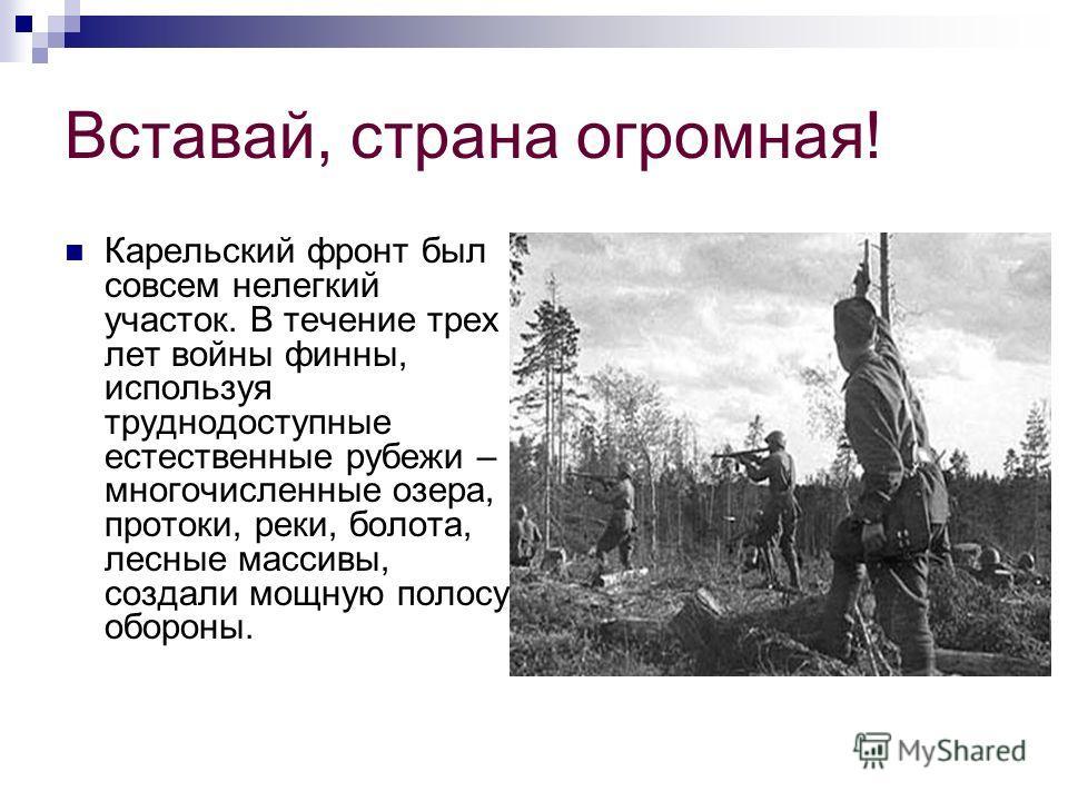 Вставай, страна огромная! Карельский фронт был совсем нелегкий участок. В течение трех лет войны финны, используя труднодоступные естественные рубежи – многочисленные озера, протоки, реки, болота, лесные массивы, создали мощную полосу обороны.
