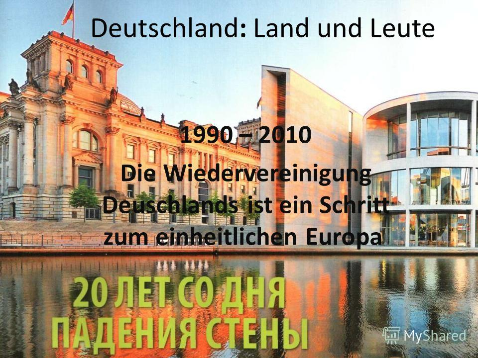 Deutschland: Land und Leute 1990 – 2010 Die Wiedervereinigung Deuschlands ist ein Schritt zum einheitlichen Europa.