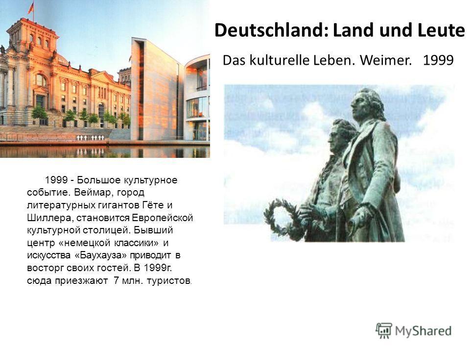 Deutschland: Land und Leute Das kulturelle Leben. Weimer. 1999 1999 - Большое культурное событие. Веймар, город литературных гигантов Гёте и Шиллера, становится Европейской культурной столицей. Бывший центр «немецкой классики» и искусства «Баухауза»