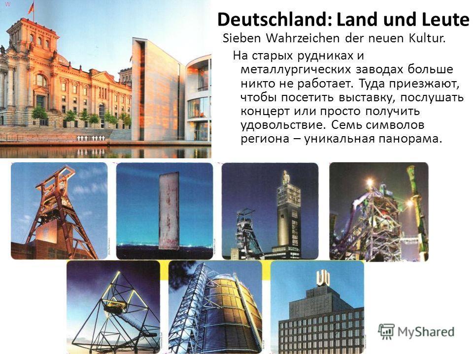 Deutschland: Land und Leute Sieben Wahrzeichen der neuen Kultur. На старых рудниках и металлургических заводах больше никто не работает. Туда приезжают, чтобы посетить выставку, послушать концерт или просто получить удовольствие. Семь символов регион