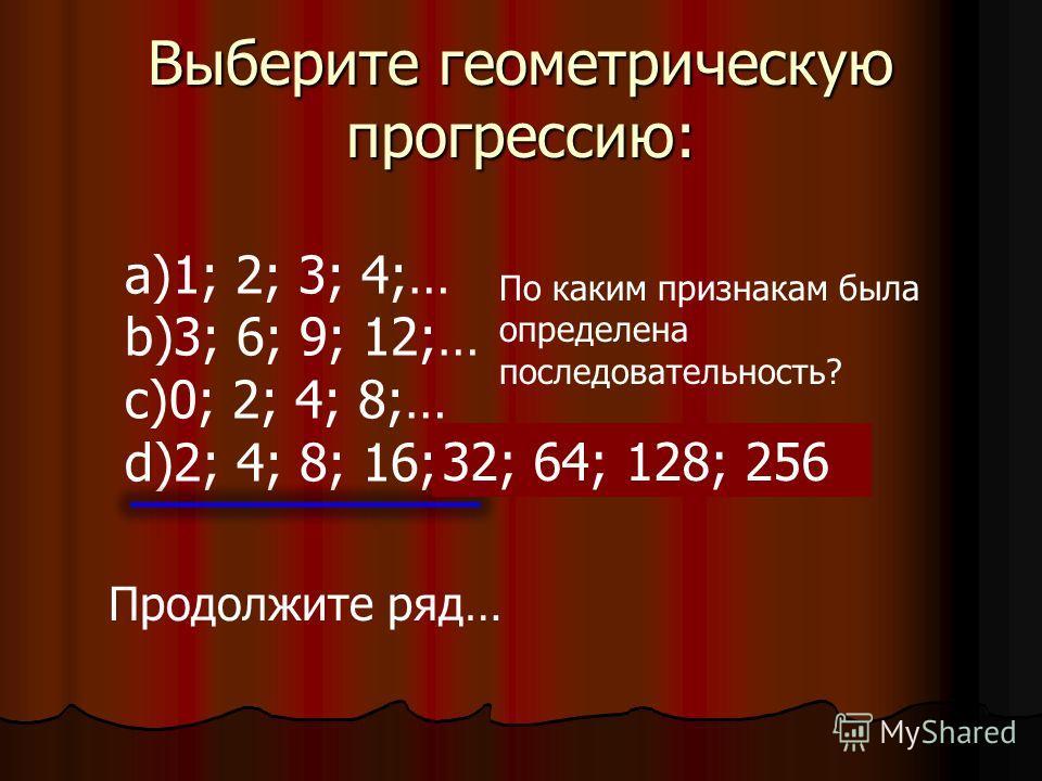 Выберите определение геометрической прогрессии: I.Последовательность, каждый член которой, начиная со второго, равен предыдущему члену, сложенному с одним и тем же числом. II.Последовательность, каждый член которой, начиная со второго, равен предыдущ