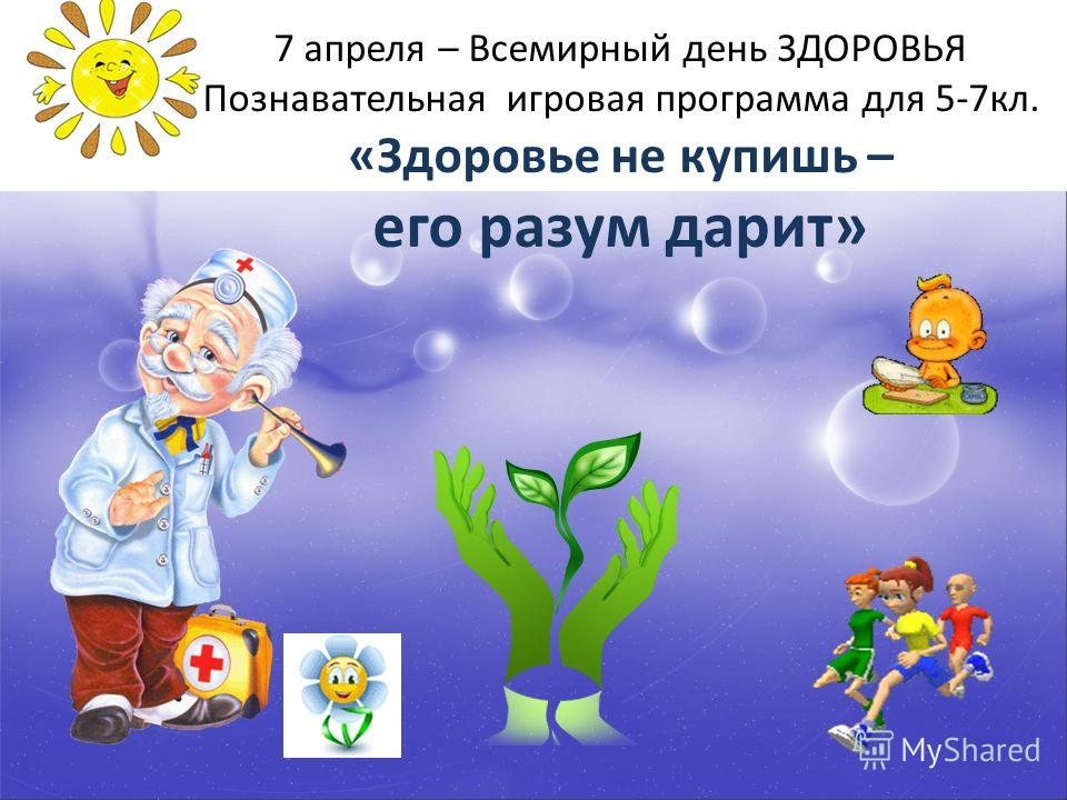 7 апреля – Всемирный день ЗДОРОВЬЯ Познавательная игровая программа для 5-7кл. «Здоровье не купишь – его разум дарит»