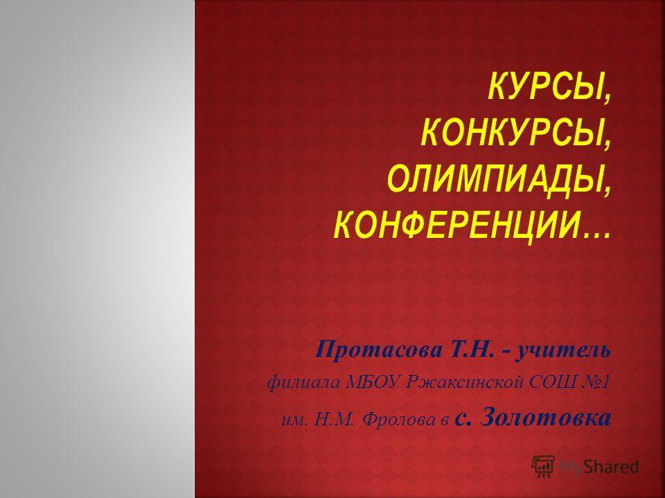 Протасова Т.Н. - учитель филиала МБОУ Ржаксинской СОШ 1 им. Н.М. Фролова в с. Золотовка