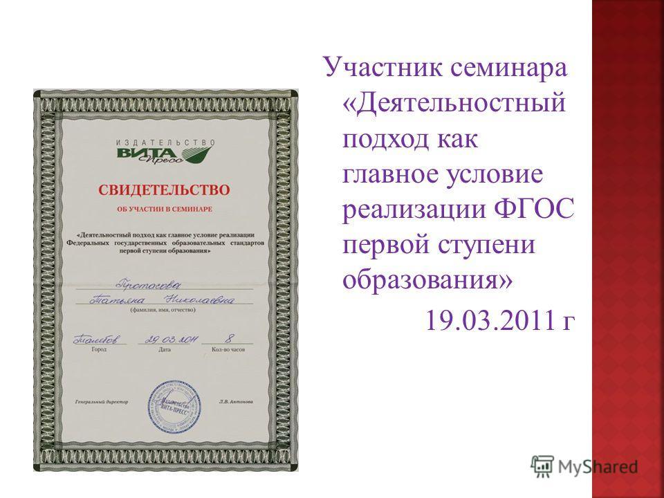 Участник семинара «Деятельностный подход как главное условие реализации ФГОС первой ступени образования» 19.03.2011 г