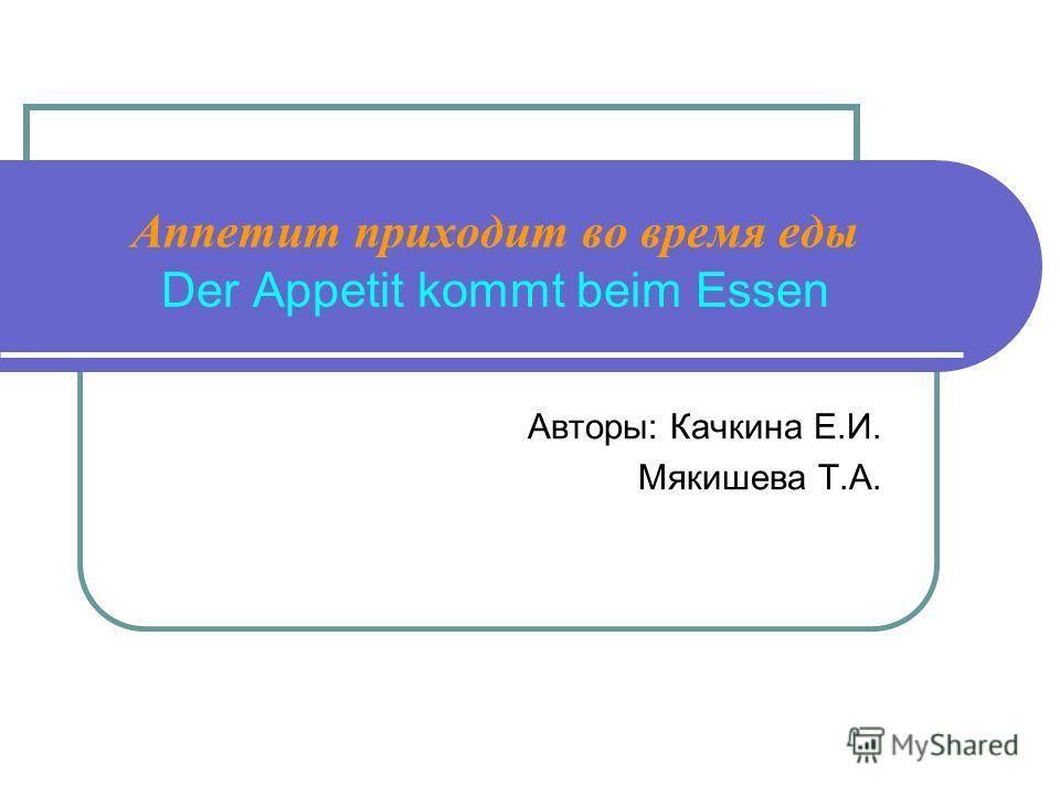 Аппетит приходит во время еды Der Appetit kommt beim Essen Авторы: Качкина Е.И. Мякишева Т.А.