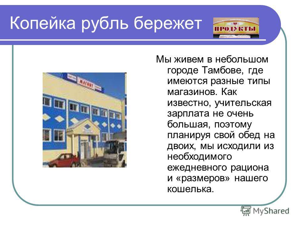 Копейка рубль бережет Мы живем в небольшом городе Тамбове, где имеются разные типы магазинов. Как известно, учительская зарплата не очень большая, поэтому планируя свой обед на двоих, мы исходили из необходимого ежедневного рациона и «размеров» нашег