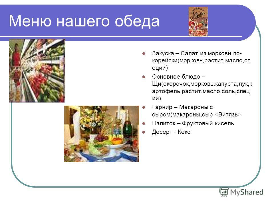 Меню нашего обеда Закуска – Салат из моркови по- корейски(морковь,растит.масло,сп еции) Основное блюдо – Щи(окорочок,морковь,капуста,лук,к артофель,растит.масло,соль,спец ии) Гарнир – Макароны с сыром(макароны,сыр «Витязь» Напиток – Фруктовый кисель