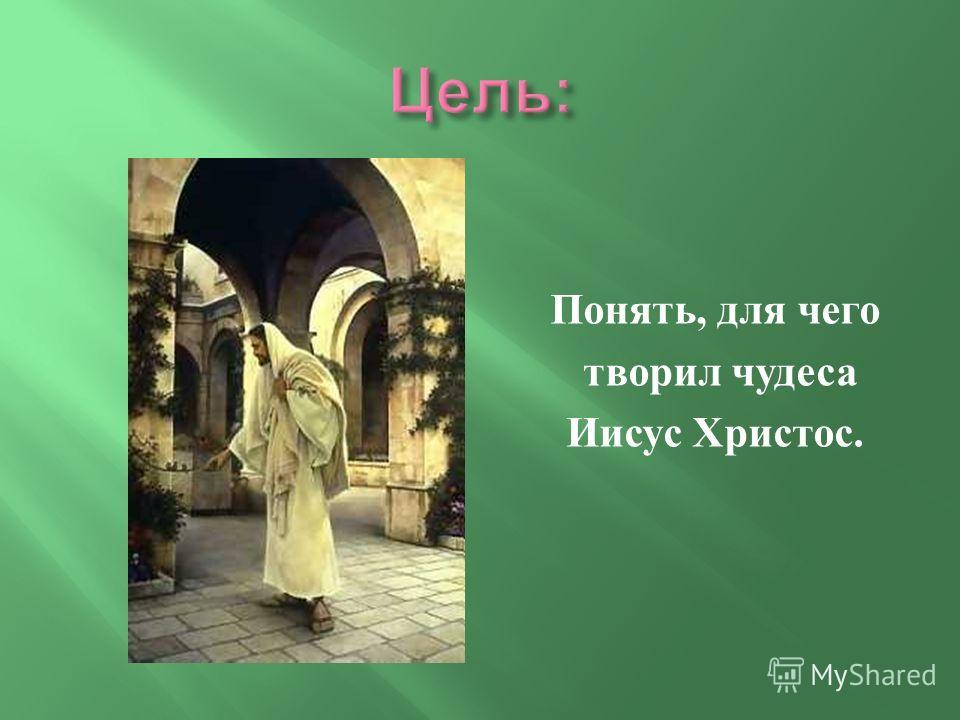 Понять, для чего творил чудеса Иисус Христос.