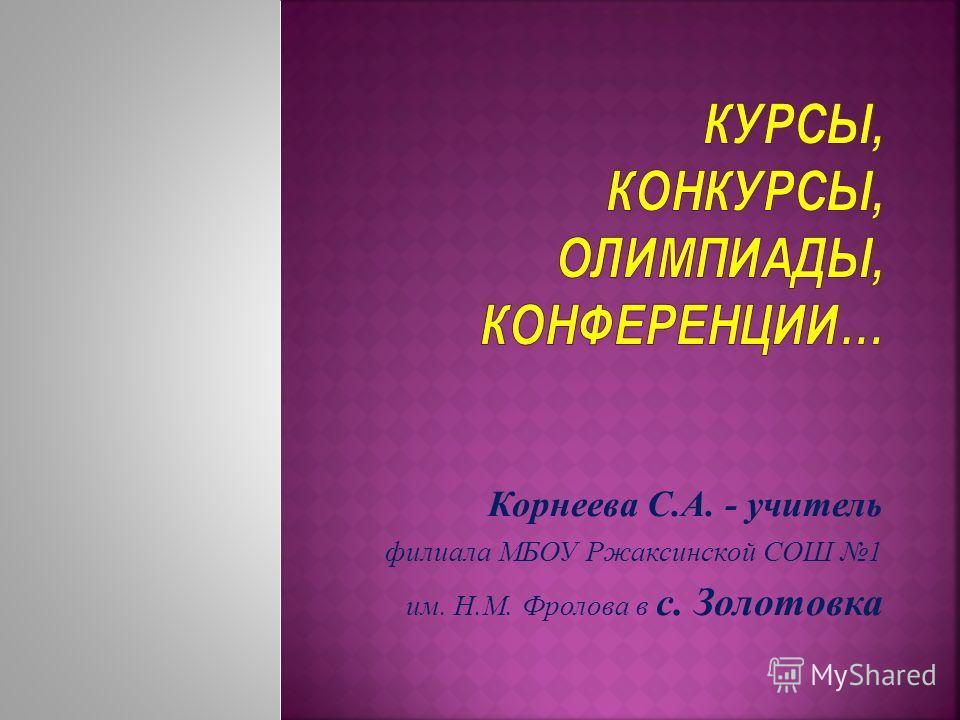 Корнеева С.А. - учитель филиала МБОУ Ржаксинской СОШ 1 им. Н.М. Фролова в с. Золотовка