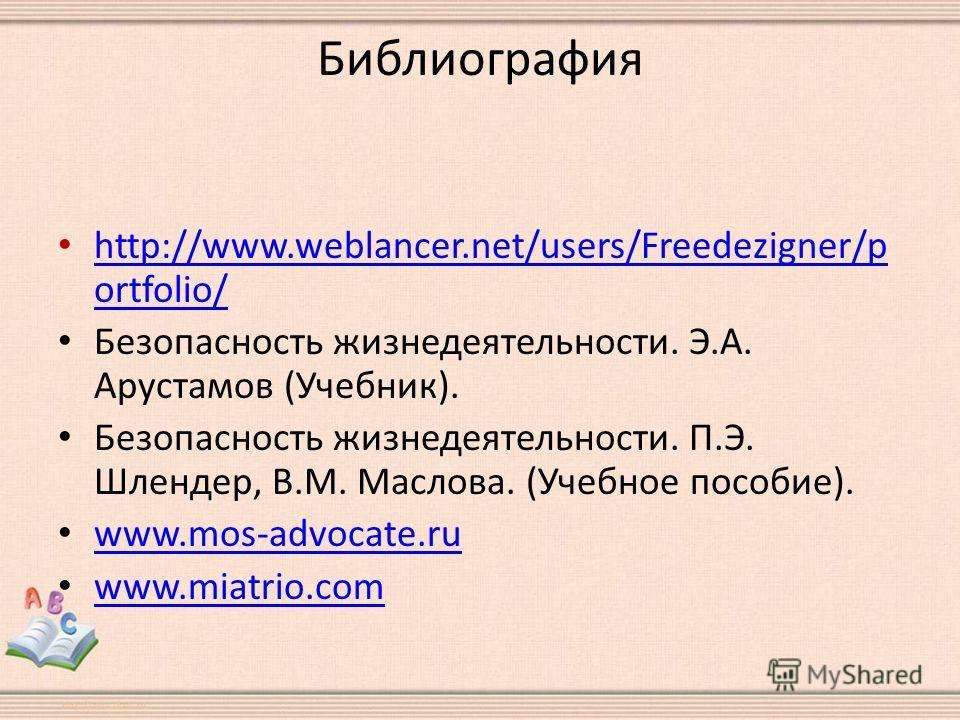 Библиография http://www.weblancer.net/users/Freedezigner/p ortfolio/ http://www.weblancer.net/users/Freedezigner/p ortfolio/ Безопасность жизнедеятельности. Э.А. Арустамов (Учебник). Безопасность жизнедеятельности. П.Э. Шлендер, В.М. Маслова. (Учебно