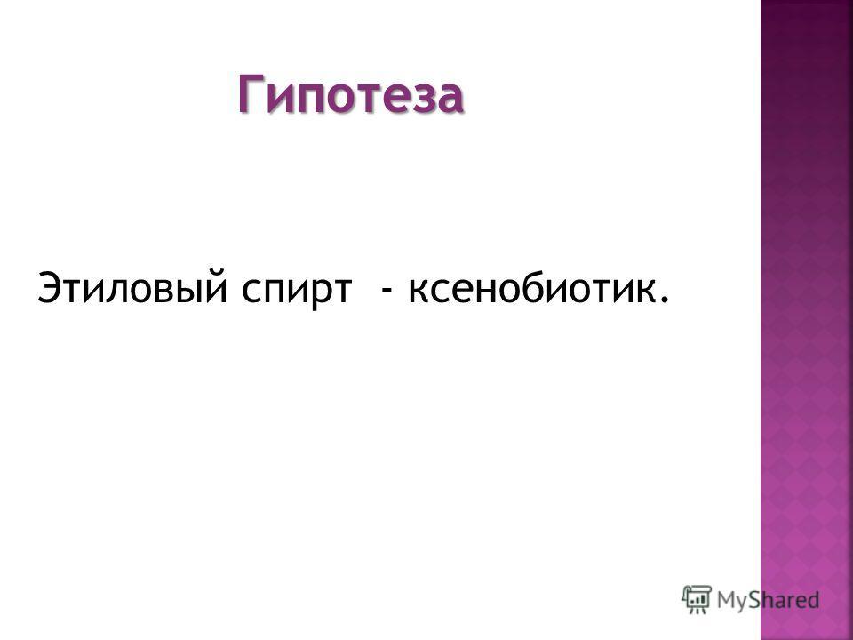 Гипотеза Этиловый спирт - ксенобиотик.