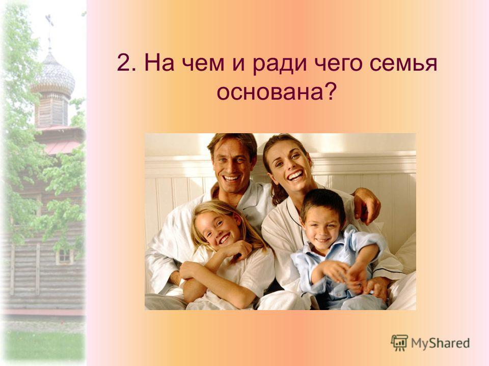 2. На чем и ради чего семья основана?
